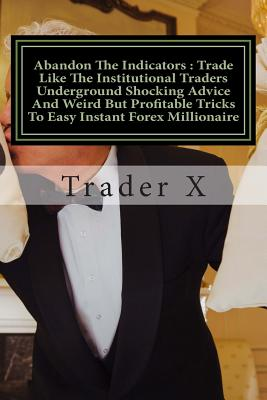 Abandon The Indicators: Trade Like The Institutional Traders Underground Shocking Advice And Weird But Profitable Tricks To Easy Instant Forex Millionaire: Forex Trading For Profits, Escape 9-5, Live Anywhere, Join The New Rich - X, Trader