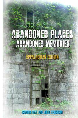 Abandoned Places: Abandoned Memories: Appalachian Edition - Day, Sharon, and Ferguson, Julie
