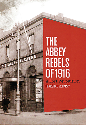 Abbey Rebels of 1916 - McGarry, Fearghal