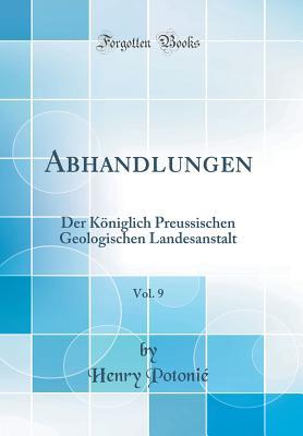 Abhandlungen, Vol. 9: Der Koniglich Preussischen Geologischen Landesanstalt (Classic Reprint) - Potonie, Henry