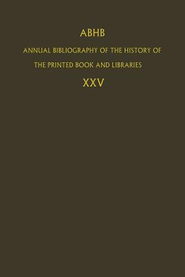 ABHB Annual Bibliography of the History of the Printed Book and Libraries: Volume 25 - Dept. of Special Collections of the Koninklijke Bibliotheek, The Hague, The Netherlands (Editor)