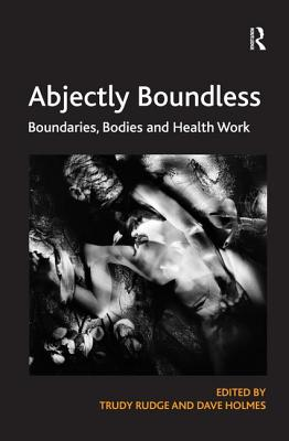 Abjectly Boundless: Boundaries, Bodies and Health Work - Rudge, Trudy, and Holmes, Dave (Editor)