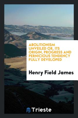 Abolitionism Unveiled Or, Its Origin, Progress and Pernicious Tendency Fully Developed - James, Henry Field