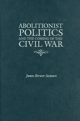 Abolitionist Politics and the Coming of the Civil War - Stewart, James Brewer, Prof.