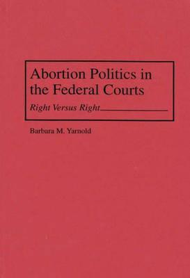 Abortion Politics in the Federal Courts: Right Versus Right - Yarnold, Barbara M