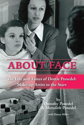 About Face: The Life and Times of Dottie Ponedel, Make-Up Artist to the Stars - Ponedel, Dorothy, and Ponedel, Meredith, and Miller, Danny