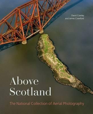 Above Scotland: The National Collection of Aerial Photography - Cowley, Dave, and Crawford, James