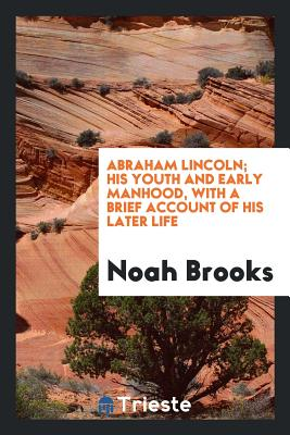 Abraham Lincoln; His Youth and Early Manhood, with a Brief Account of His Later Life - Brooks, Noah
