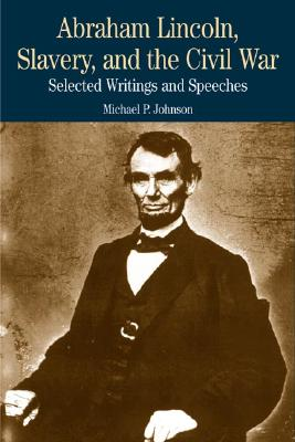 Abraham Lincoln, Slavery, and the Civil War: Selected Writings and Speeches - Johnson, and Lincoln, Abraham, and Johnson, Michael P