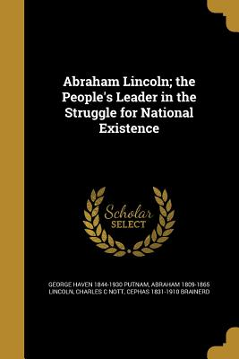 Abraham Lincoln; The People's Leader in the Struggle for National Existence - Putnam, George Haven 1844-1930, and Lincoln, Abraham 1809-1865, and Nott, Charles C