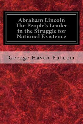 Abraham Lincoln the People's Leader in the Struggle for National Existence - Putnam, George Haven