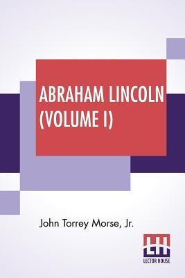 Abraham Lincoln (Volume I) - Morse, John Torrey, Jr.