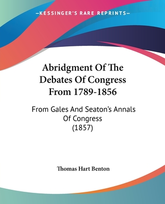 Abridgment of the Debates of Congress from 1789-1856: From Gales and Seaton's Annals of Congress (1857) - Benton, Thomas Hart