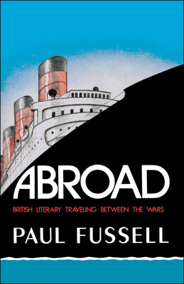 Abroad: British Literary Traveling Between the Wars - Fussell, Paul