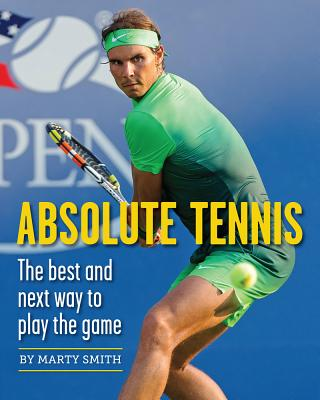 Absolute Tennis: The Best and Next Way to Play the Game - Smith, Marty, and Stolle, Fred (Foreword by)