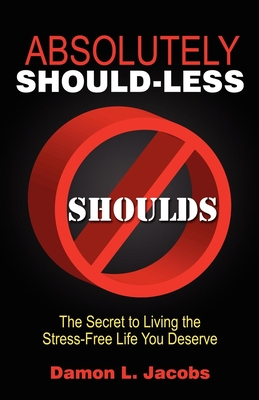 Absolutely Should-Less: The Secret to Living the Stress-Free Life You Deserve - Jacobs, Damon L