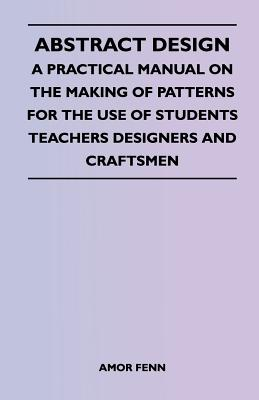 Abstract Design - A Practical Manual on the Making of Patterns for the Use of Students Teachers Designers and Craftsmen - Fenn, Amor