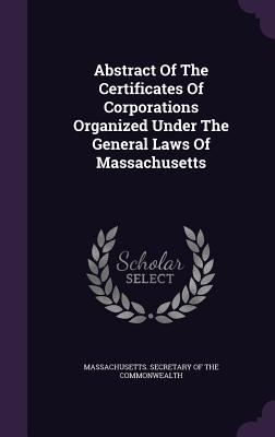 Abstract of the Certificates of Corporations Organized Under the General Laws of Massachusetts - Massachusetts Secretary of the Commonwe (Creator)