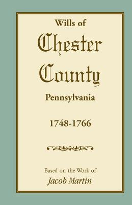 Abstracts of the Wills of Chester County [Pennsylvania], 1748-1766 - Based on the Work of Jacob Martin