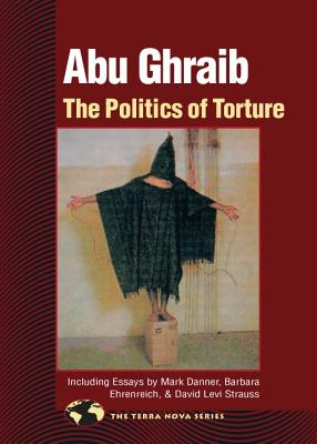 Abu Ghraib: The Politics of Torture - North Atlantic Books (Compiled by), and Strauss, David Levi (Contributions by), and Ehrenreich, Barbara (Contributions by)