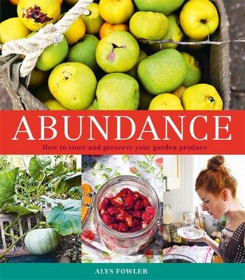 Abundance: How to Store and Preserve Your Garden Produce - Fowler, Alys