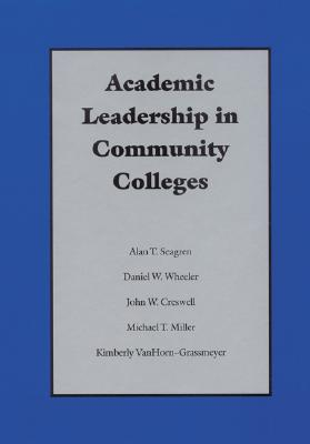 Academic Leadership in Community Colleges - Seagren, Alan T, and Wheeler, Daniel W, and Creswell, John W, Dr.