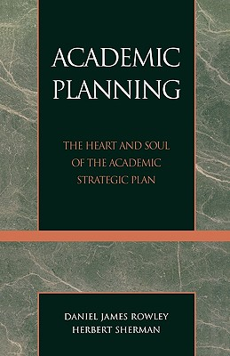 Academic Planning: The Heart and Soul of the Academic Strategic Plan - Rowley, Daniel James, and Sherman, Herbert