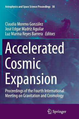 Accelerated Cosmic Expansion: Proceedings of the Fourth International Meeting on Gravitation and Cosmology - Moreno Gonzalez, Claudia (Editor), and Madriz Aguilar, Jose Edgar (Editor), and Reyes Barrera, Luz Marina (Editor)
