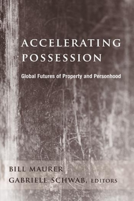 Accelerating Possession: Global Futures of Property and Personhood - Maurer, Bill (Editor), and Schwab, Gabriele, Professor (Editor)