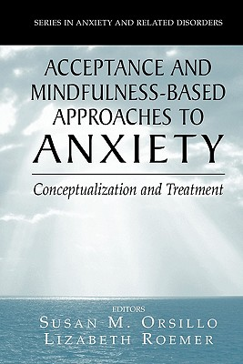 Acceptance- and Mindfulness-Based Approaches to Anxiety: Conceptualization and Treatment - Orsillo, Susan M. (Editor), and Roemer, Lizabeth (Editor)