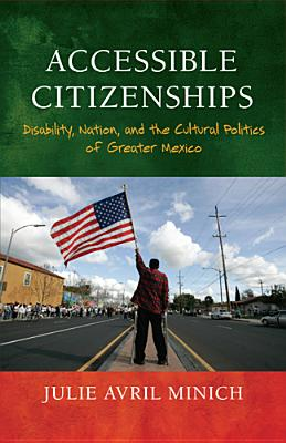 Accessible Citizenships: Disability, Nation, and the Cultural Politics of Greater Mexico - Minich, Julie Avril
