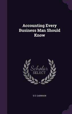 Accounting Every Business Man Should Know - Garrison, E E