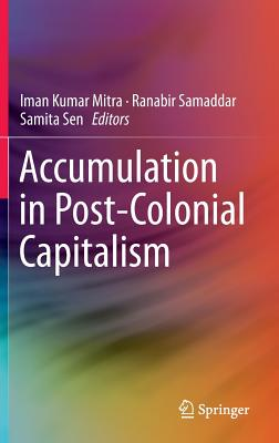 Accumulation in Post-Colonial Capitalism 2016: India and Beyond - Mitra, Iman Kumar (Editor), and Samaddar, Ranabir (Editor), and Sen, Samita (Editor)