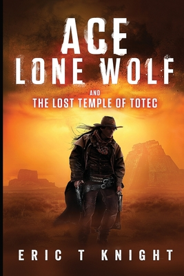 Ace Lone Wolf and the Lost Temple of Totec - Knight, Eric T