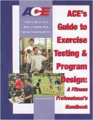 ACE's Guide to Exercise Testing and Program Design: A Fitness Professional's Handbook - Bryant, Cedric X, PhD, FACSM, and Franklin, Barry A, Dr., Ph.D., and Newton-Merrill, Sabrena