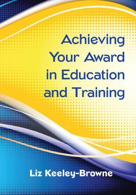 Achieving Your Award in Education and Training - Keeley-Browne, Liz