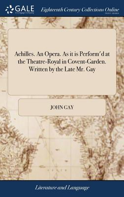 Achilles. an Opera. as It Is Perform'd at the Theatre-Royal in Covent-Garden. Written by the Late Mr. Gay - Gay, John