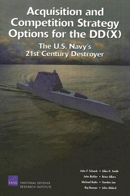 Acquisition and Competition Strategy Options for the DD(X): The U.S. Navy's 21st Century Destroyer - Schank, John F, and Smith, Giles K, and Birkler, John