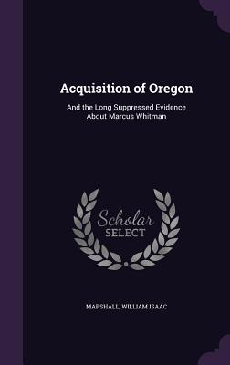 Acquisition of Oregon: And the Long Suppressed Evidence about Marcus Whitman - Marshall, William Isaac