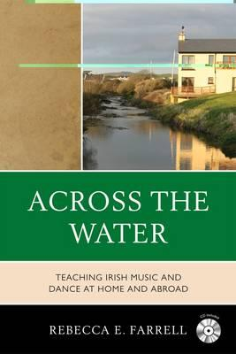 Across the Water: Teaching Irish Music and Dance at Home and Abroad - Farrell, Rebecca E