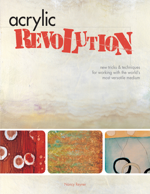 Acrylic Revolution: New Tricks and Techniques for Working with the World's Most Versatile Medium - Reyner, Nancy