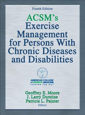Acsm's Exercise Management for Persons with Chronic Diseases and Disabilities-4th Edition - American College of Sports Medicine, and Moore, Geoffrey, and Durstine, J Larry