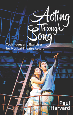 Acting Through Song: Techniques and Exercises for the Musical Theatre Actor - Harvard, Paul