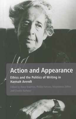 Action and Appearance: Ethics and the Politics of Writing in Hannah Arendt - Yeatman, Anna