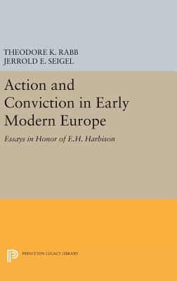 Action and Conviction in Early Modern Europe: Essays in Honor of E.H. Harbison - Rabb, Theodore K., and Seigel, Jerrold E.