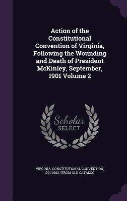 Action of the Constitutional Convention of Virginia, Following the Wounding and Death of President McKinley, September, 1901 Volume 2 - Virginia Constitutional Convention, 190 (Creator)