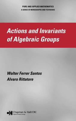 Actions and Invariants of Algebraic Groups - Ferrer Santos, Walter