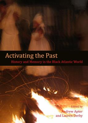 Activating the Past: History and Memory in the Black Atlantic World - Apter, Andrew (Editor), and Derby, Lauren (Editor)