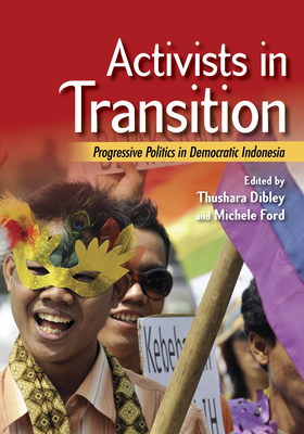 Activists in Transition: Progressive Politics in Democratic Indonesia - Dibley, Thushara (Editor), and Ford, Michele (Editor)