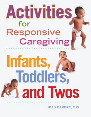 Activities for Responsive Caregiving: Infants, Toddlers and Twos - Barbre, Jean